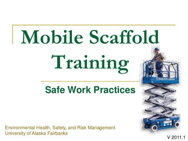 Mobile Scaffold Training Environmental Health, Safety, and Risk Management University of Alaska Fairbanks Safe Work Practi...