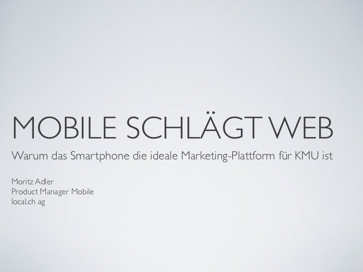 MOBILE SCHLÄGT WEBWarum das Smartphone die ideale Marketing-Plattform für KMU istMoritz AdlerProduct Manager Mobilelocal.c...