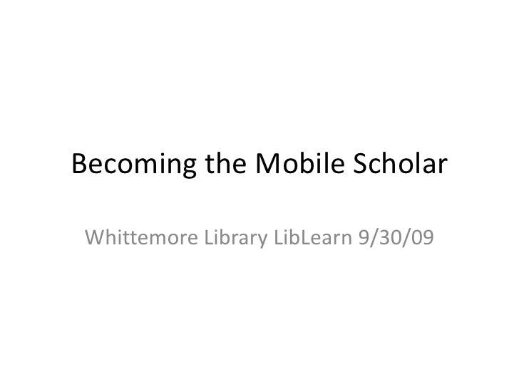 Becoming the Mobile Scholar<br />Whittemore Library LibLearn 9/30/09<br />