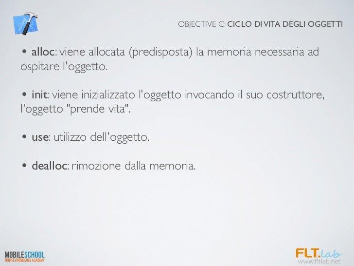 OBJECTIVE C: CICLO DI VITA DEGLI OGGETTI• alloc: viene allocata (predisposta) la memoria necessaria adospitare loggetto.• ...