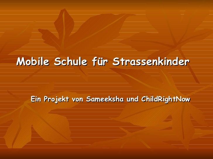 <ul><li>Mobile Schule für Strassenkinder </li></ul><ul><li>Ein Projekt von Sameeksha und ChildRightNow </li></ul>