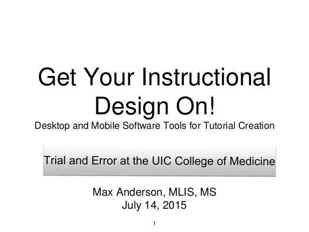 Get Your Instructional Design On! Desktop and Mobile Software Tools for Tutorial Creation 1 Max Anderson, MLIS, MS July 14...