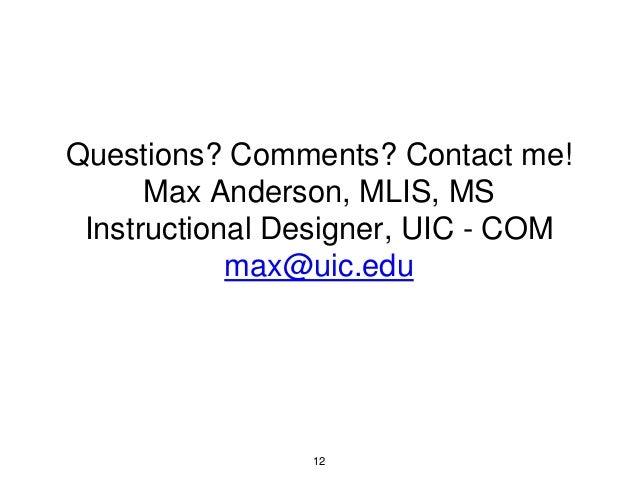 Questions? Comments? Contact me! Max Anderson, MLIS, MS Instructional Designer, UIC - COM max@uic.edu 12