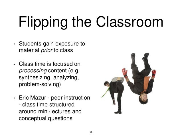 Flipping the Classroom • Students gain exposure to material prior to class • Class time is focused on processing content (...
