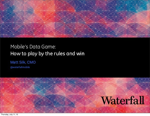 Mobile's Data Game: How to play by the rules and win Matt Silk, CMO @waterfallmobile Thursday, July 11, 13