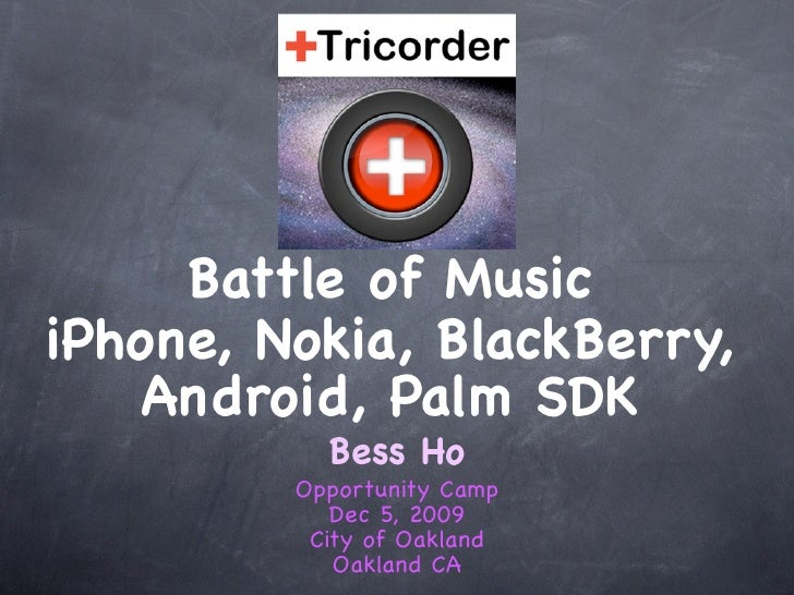 Battle of Music iPhone, Nokia, BlackBerry,     Android, Palm SDK            Bess Ho          Opportunity Camp             ...
