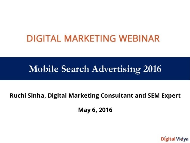 Mobile Search Advertising 2016 Ruchi Sinha, Digital Marketing Consultant and SEM Expert May 6, 2016