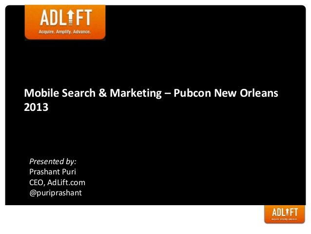 Mobile Search & Marketing – Pubcon New Orleans2013Presented by:Prashant PuriCEO, AdLift.com@puriprashant