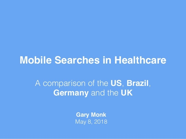 Mobile Searches in Healthcare A comparison of the US, Brazil, Germany and the UK Gary Monk May 8, 2018