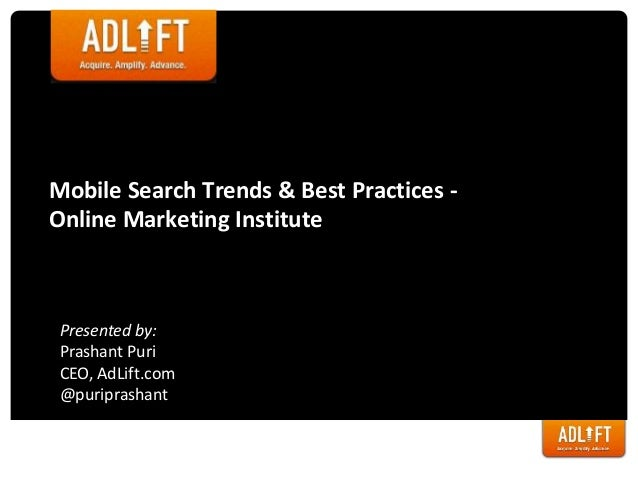 Mobile Search Trends & Best Practices - Online Marketing Institute Presented by: Prashant Puri CEO, AdLift.com @puriprasha...