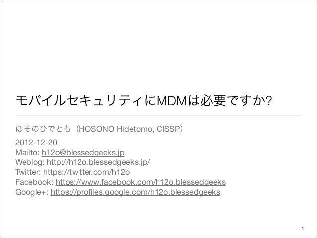 モバイルセキュリティにMDMは必要ですか?ほそのひでとも(HOSONO Hidetomo, CISSP)2012-12-20Mailto: h12o@blessedgeeks.jpWeblog: http://h12o.blessedgeeks...