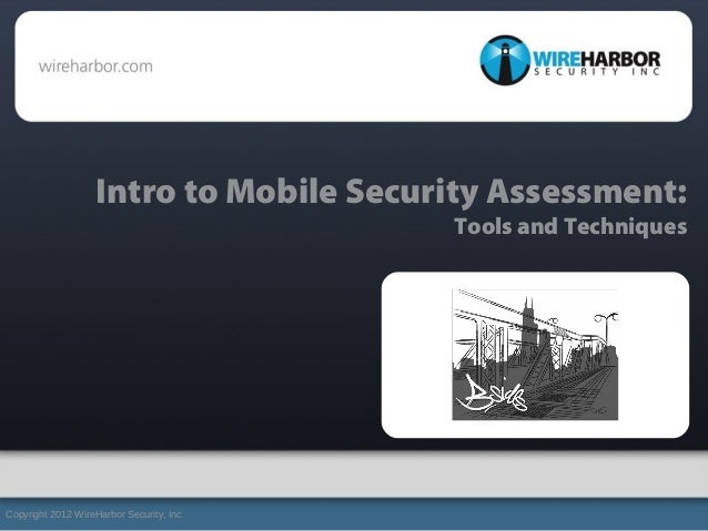 Intro to Mobile Security Assessment:Tools and TechniquesCopyright 2012 WireHarbor Security, Inc.