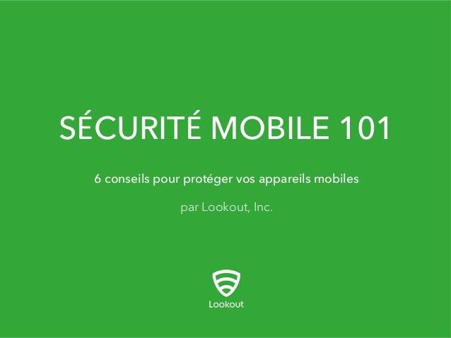 SÉCURITÉ MOBILE 101 par Lookout, Inc. 6 conseils pour protéger vos appareils mobiles