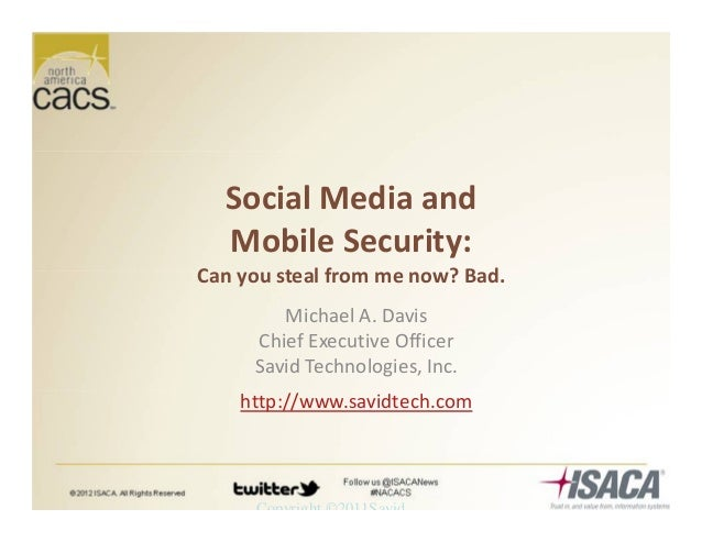Copyright ©2011Savid Social Media and Mobile Security: Can you steal from me now? Bad. Michael A. Davis Chief Executive Of...