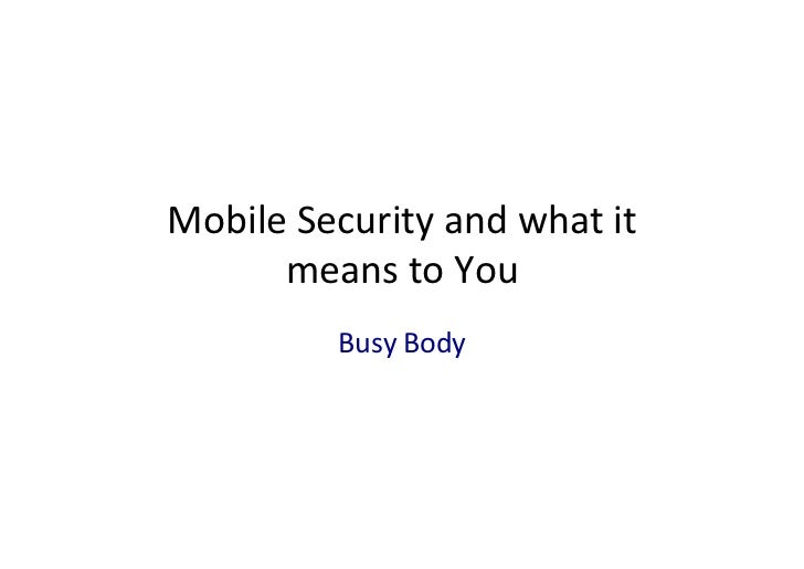 Mobile	  Security	  and	  what	  it	        means	  to	  You	                 Busy	  Body