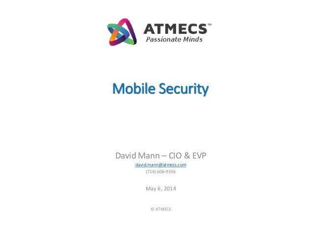 Mobile Security David Mann – CIO & EVP david.mann@atmecs.com (714) 606-9356 May 6, 2014 © ATMECS