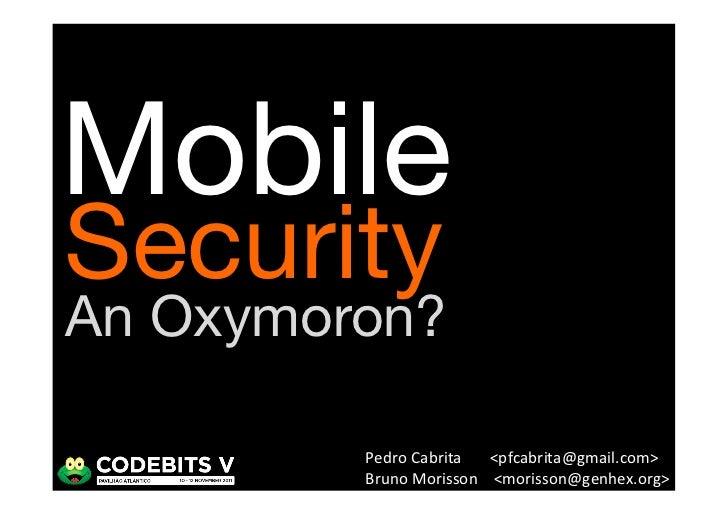 MobileSecurityAn Oxymoron?         Pedro Cabrita  <pfcabrita@gmail.com>          Bruno Morisson   <morisson@ge...