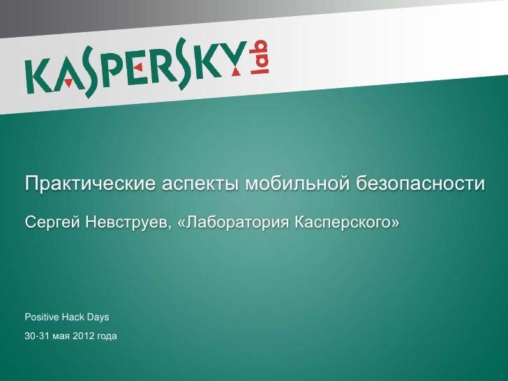 Практические аспекты мобильной безопасности Сергей Невструев, «Лаборатория Касперского» Positive Hack Days 30-31 мая 2012 ...