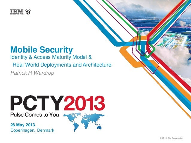 © 2013 IBM CorporationMobile SecurityIdentity & Access Maturity Model &Real World Deployments and ArchitecturePatrick R Wa...