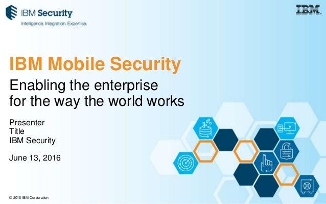© 2015 IBM Corporation Enabling the enterprise for the way the world works Presenter Title IBM Security June 13, 2016 IBM ...