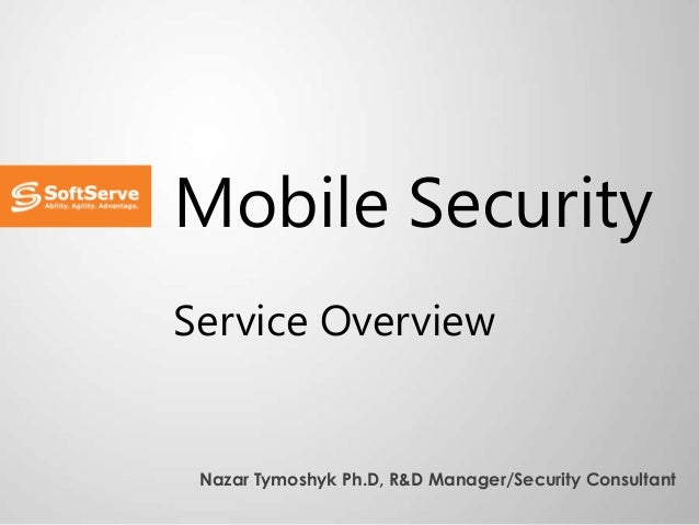 Mobile Security Service Overview Nazar Tymoshyk Ph.D, R&D Manager/Security Consultant