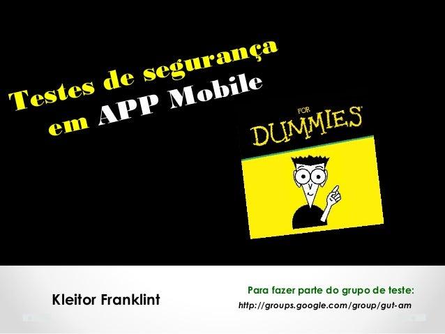 http://groups.google.com/group/gut-amKleitor Franklint Testes de segurança em APP Mobile Para fazer parte do grupo de test...