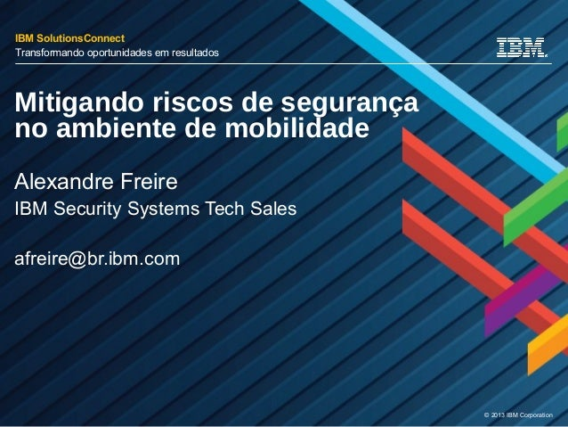 © 2013 IBM Corporation Mitigando riscos de segurança no ambiente de mobilidade Alexandre Freire IBM Security Systems Tech ...