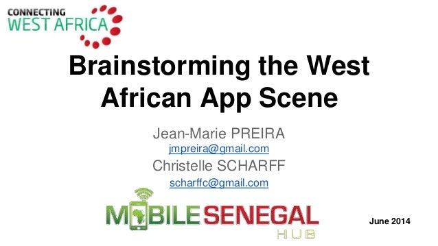Brainstorming the West African App Scene Jean-Marie PREIRA jmpreira@gmail.com Christelle SCHARFF scharffc@gmail.com June 2...