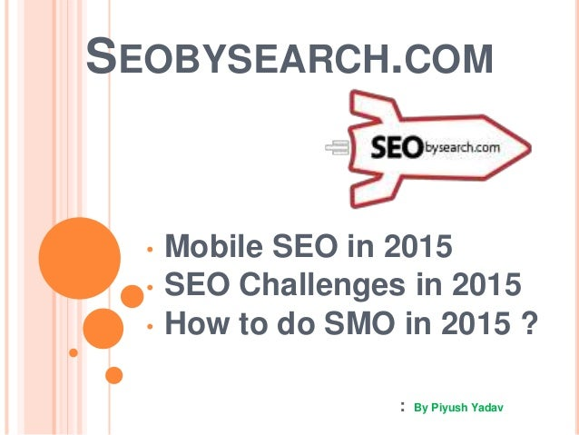 SEOBYSEARCH.COM • Mobile SEO in 2015 • SEO Challenges in 2015 • How to do SMO in 2015 ? : By Piyush Yadav