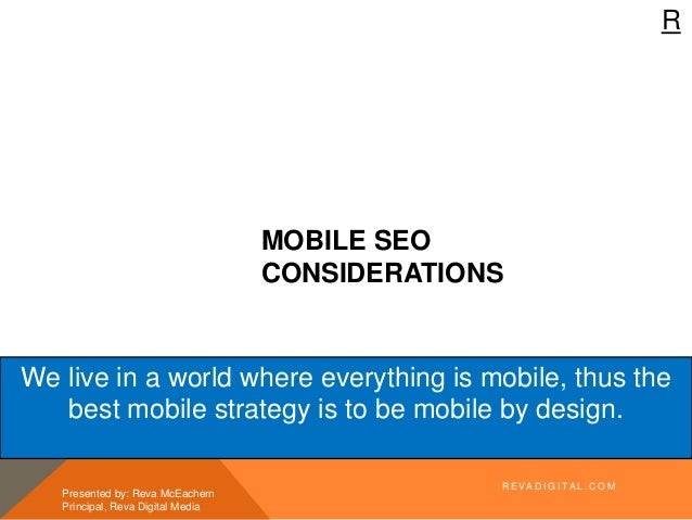 R MOBILE SEO CONSIDERATIONS Presented by: Reva McEachern Principal, Reva Digital Media We live in a world where everything...
