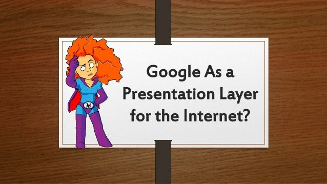Google As a Presentation Layer for the Internet?