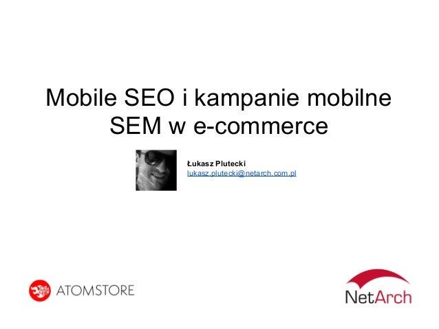 Mobile SEO i kampanie mobilne SEM w e-commerce Łukasz Plutecki lukasz.plutecki@netarch.com.pl