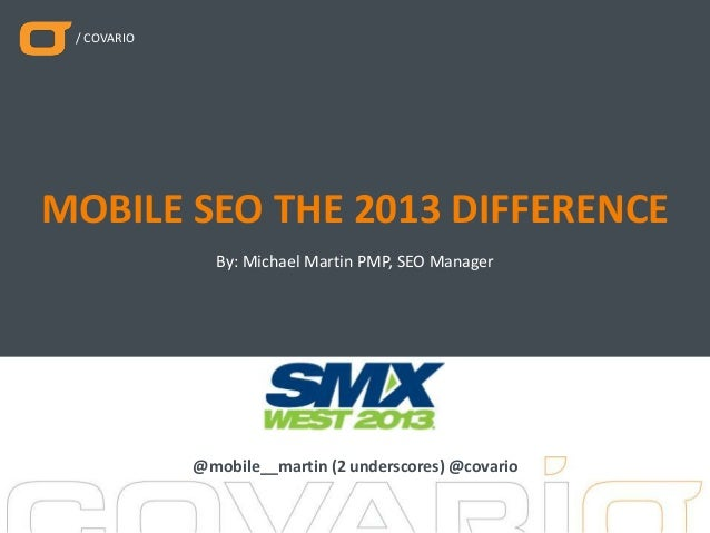 / COVARIO By: Michael Martin PMP, SEO Manager MOBILE SEO THE 2013 DIFFERENCE @mobile__martin (2 underscores) @covario