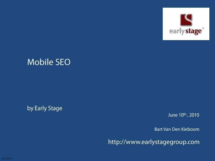 Mobile SEO<br />by Early Stage<br />June 10th , 2010<br />Bart Van Den Kieboom<br />http://www.earlystagegroup.com<br />