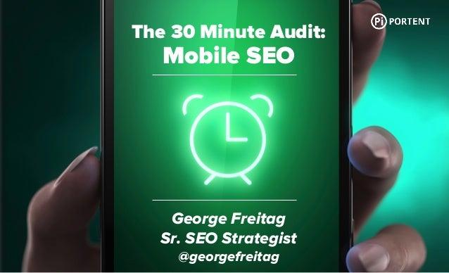The 30 Minute Audit: Mobile SEO George Freitag Sr. SEO Strategist @georgefreitag