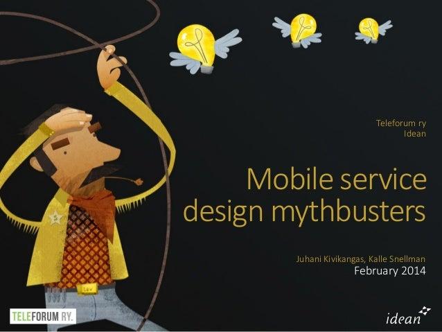 Teleforum ry Idean  Mobile service  design mythbusters Juhani Kivikangas, Kalle Snellman  February 2014