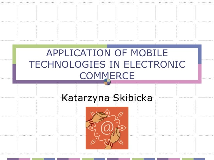 APPLICATION OF MOBILETECHNOLOGIES IN ELECTRONIC         COMMERCE     Katarzyna Skibicka