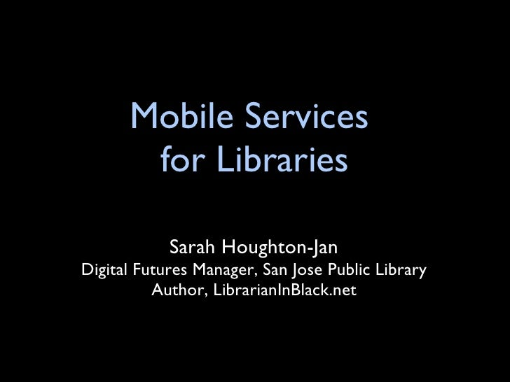 Mobile Services  for Libraries <ul><li>Sarah Houghton-Jan </li></ul><ul><li>Digital Futures Manager, San Jose Public Libra...