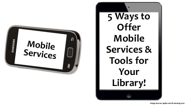 5 Ways to Offer Mobile Services & Tools for Your Library! Image sources: apple.com & samsung.com