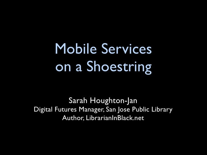 Mobile Services        on a Shoestring              Sarah Houghton-Jan Digital Futures Manager, San Jose Public Library   ...