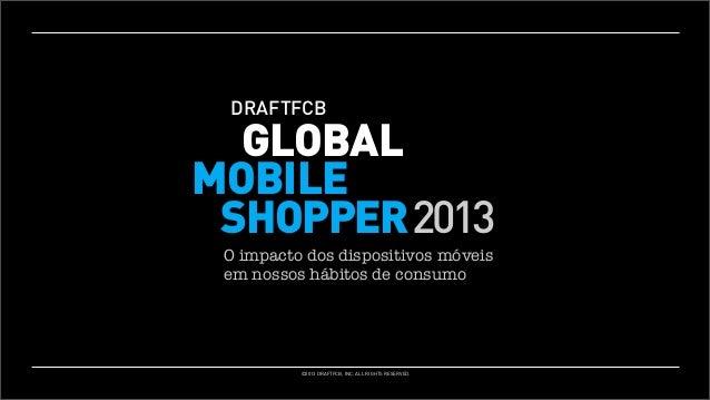 THEDRAFTFCB MOBILE GLOBAL SHOPPER: MOBILE ASHOPPER 2013 2013 DRAFTFCB GLOBAL SNAPSHOT O impacto dos dispositivos móveis em...