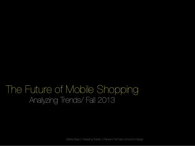 The Future of Mobile Shopping! Analyzing Trends/ Fall 2013!  Ashley Bass // Analyzing Trends // Parsons The New School for...