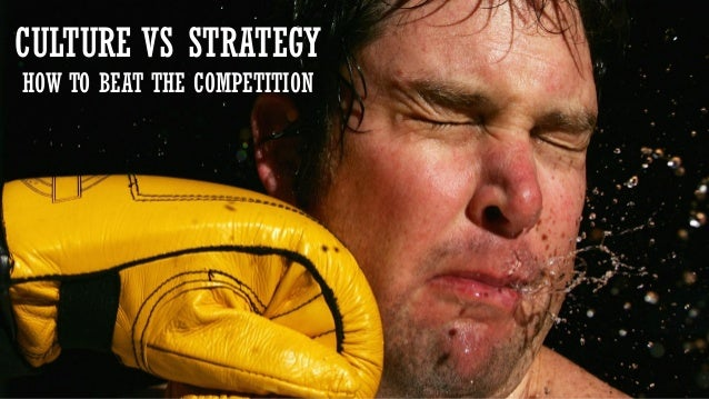 Creating a Self-Sustaining Culture CULTURE VS STRATEGY HOW TO BEAT THE COMPETITION