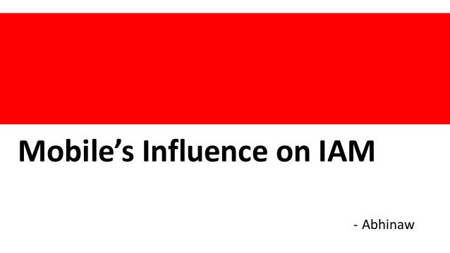 Mobile's Influence on IAM - Abhinaw