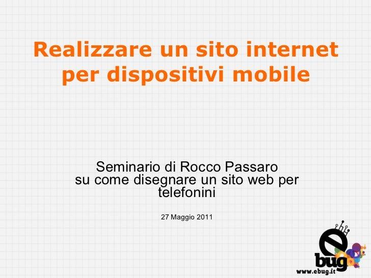Realizzare un sito internet per dispositivi mobile Seminario di Rocco Passaro su come disegnare un sito web per telefonini...