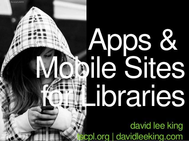 Apps & Mobile Sites for Libraries david lee king tscpl.org | davidleeking.com flic.kr/p/5xfMYD