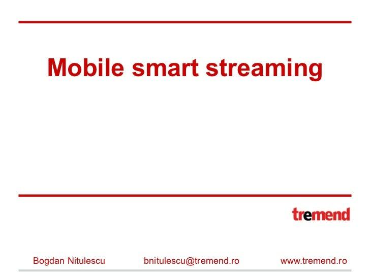 Mobile smart streamingBogdan Nitulescu   bnitulescu@tremend.ro   www.tremend.ro