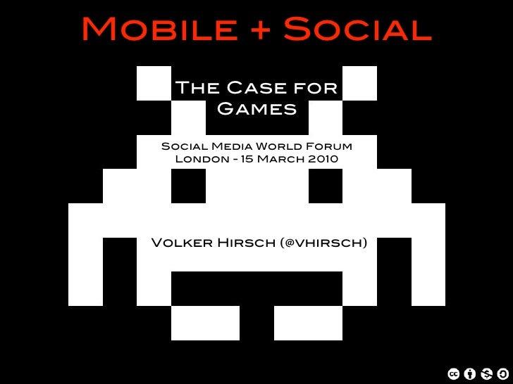 Mobile + Social      The Case for         Games      Social Media World Forum      London - 15 March 2010        Volker Hi...