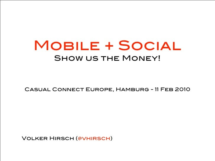 Mobile + Social         Show us the Money!    Casual Connect Europe, Hamburg - 11 Feb 2010     Volker Hirsch (@vhirsch)