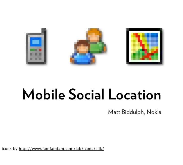 Mobile Social Location                                                     Matt Biddulph, Nokia     icons by http://www.fa...